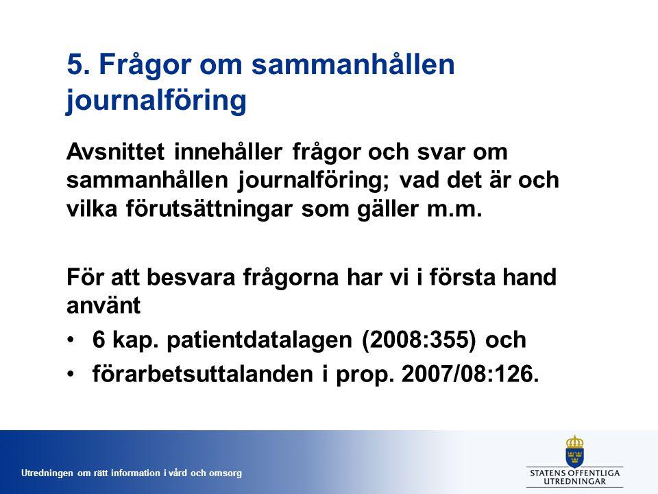 Utredningen om rätt information i vård och omsorg 5. Frågor om sammanhållen journalföring Avsnittet innehåller frågor och svar om sammanhållen journal