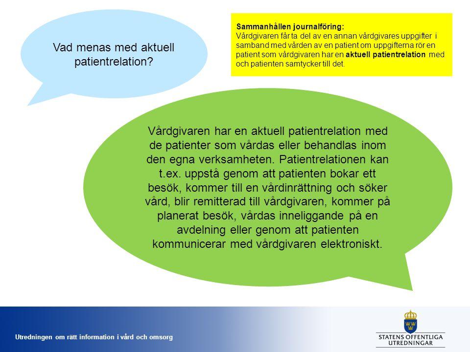 Utredningen om rätt information i vård och omsorg Vad menas med aktuell patientrelation? Vårdgivaren har en aktuell patientrelation med de patienter s