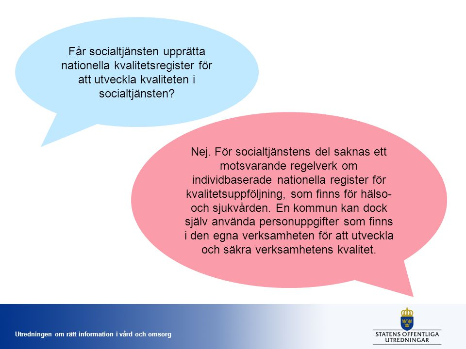 Utredningen om rätt information i vård och omsorg Får socialtjänsten upprätta nationella kvalitetsregister för att utveckla kvaliteten i socialtjänsten.