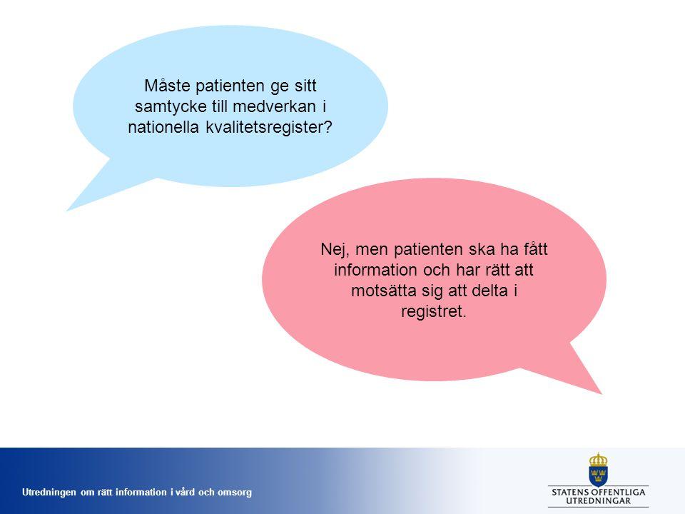 Utredningen om rätt information i vård och omsorg Måste patienten ge sitt samtycke till medverkan i nationella kvalitetsregister? Nej, men patienten s