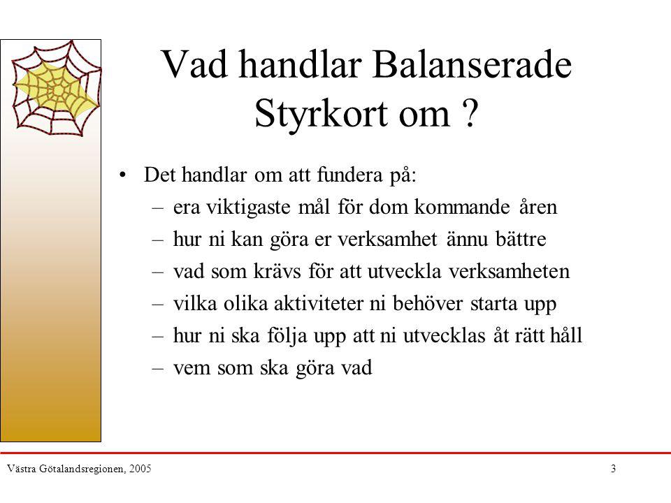 Västra Götalandsregionen, 20054 Nyttan med styrkortet Fokusering på det viktigaste Tydligare styrning Hjälpmedel för att genomföra det man planerat Fokus på uppföljning och analys Relativt lätt att begripa Ordning och reda …men det handlar fortfarande om gott ledarskap och medarbetarskap för att verkligen åstadkomma förbättringar i verksamheten