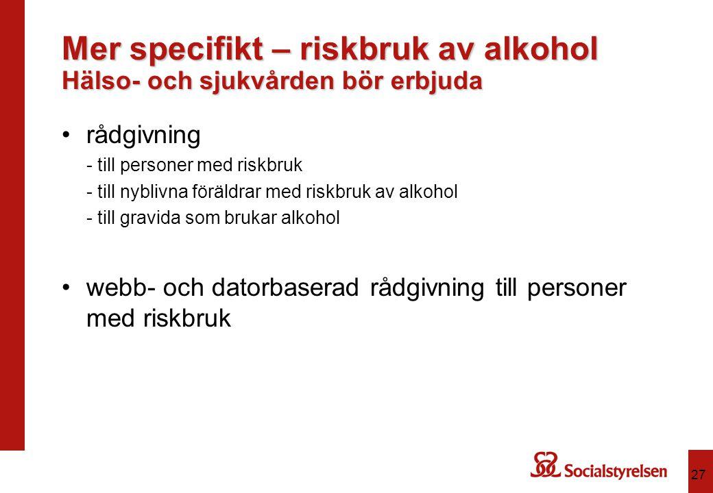 Mer specifikt – riskbruk av alkohol Hälso- och sjukvården bör erbjuda rådgivning - till personer med riskbruk - till nyblivna föräldrar med riskbruk a