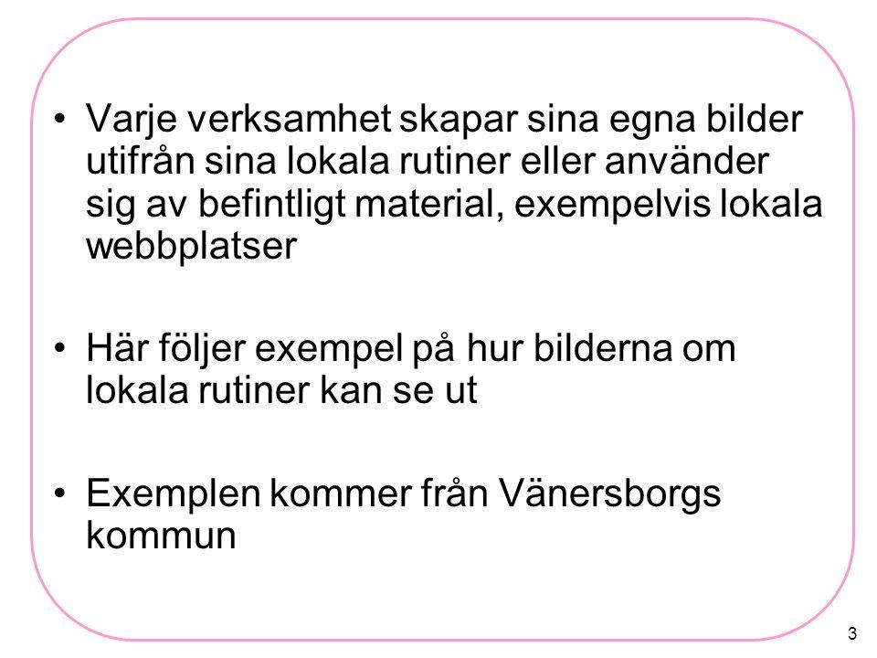 3 Varje verksamhet skapar sina egna bilder utifrån sina lokala rutiner eller använder sig av befintligt material, exempelvis lokala webbplatser Här följer exempel på hur bilderna om lokala rutiner kan se ut Exemplen kommer från Vänersborgs kommun