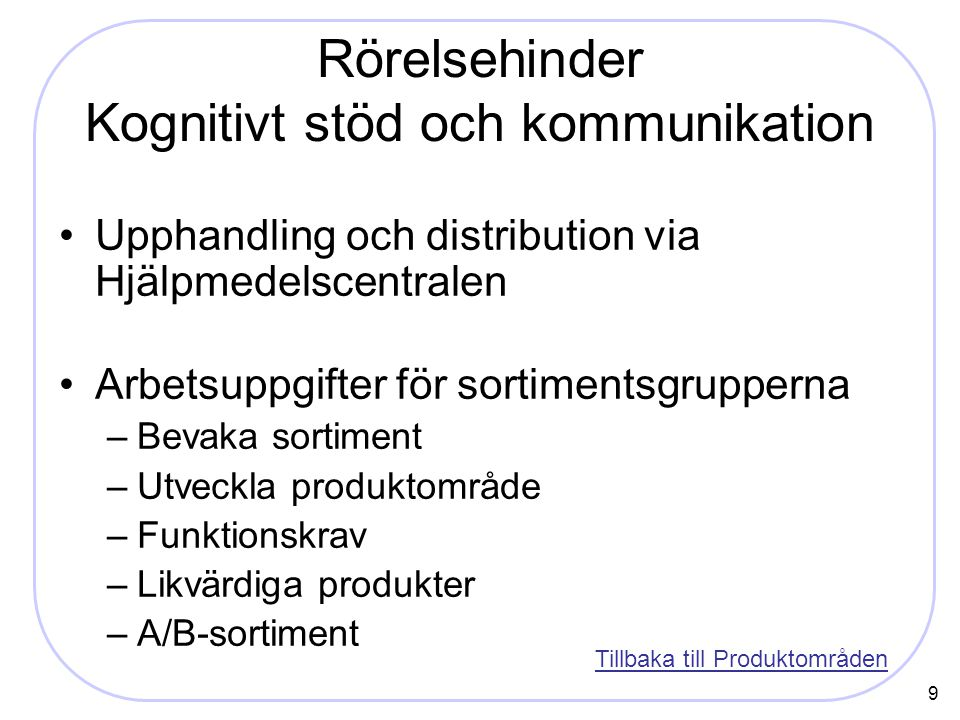 9 Rörelsehinder Kognitivt stöd och kommunikation Upphandling och distribution via Hjälpmedelscentralen Arbetsuppgifter för sortimentsgrupperna –Bevaka sortiment –Utveckla produktområde –Funktionskrav –Likvärdiga produkter –A/B-sortiment Tillbaka till Produktområden