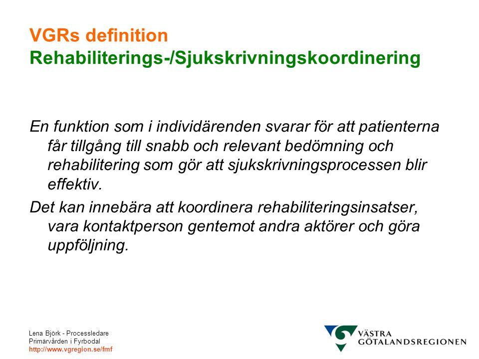 Lena Björk - Processledare Primärvården i Fyrbodal http://www.vgregion.se/fmf VGRs definition Rehabiliterings-/Sjukskrivningskoordinering En funktion