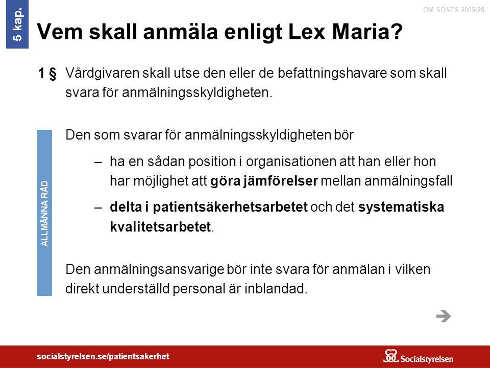 OM SOSFS 2005:28 socialstyrelsen.se/patientsakerhet Vem skall anmäla enligt Lex Maria? 5 kap. Vårdgivaren skall utse den eller de befattningshavare so