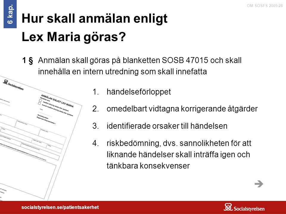OM SOSFS 2005:28 socialstyrelsen.se/patientsakerhet Hur skall anmälan enligt Lex Maria göras? 6 kap. Anmälan skall göras på blanketten SOSB 47015 och