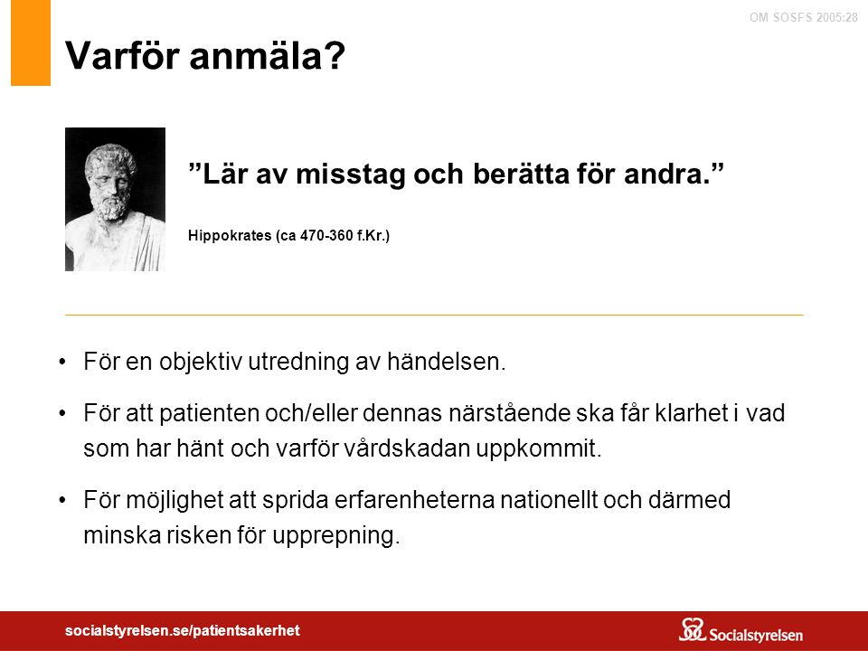 """OM SOSFS 2005:28 socialstyrelsen.se/patientsakerhet Varför anmäla? """"Lär av misstag och berätta för andra."""" Hippokrates (ca 470-360 f.Kr.) För en objek"""