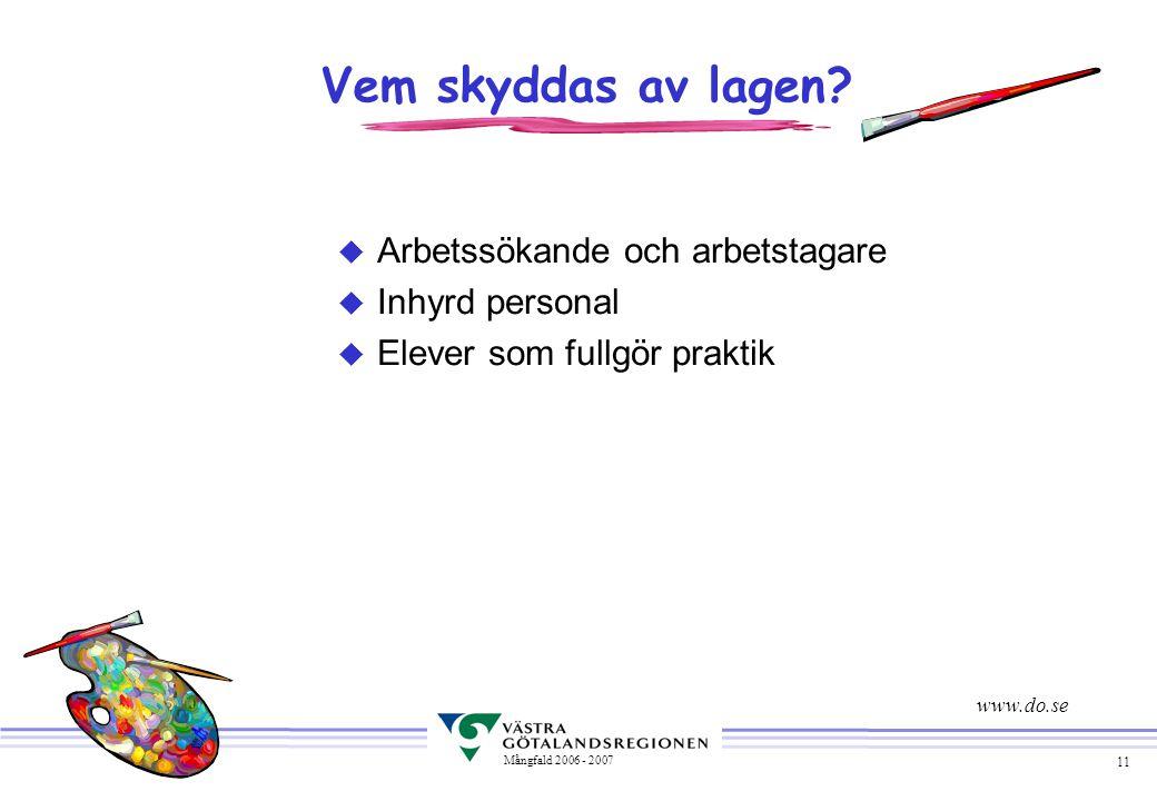 11 Mångfald 2006 - 2007 Vem skyddas av lagen? u Arbetssökande och arbetstagare u Inhyrd personal u Elever som fullgör praktik www.do.se