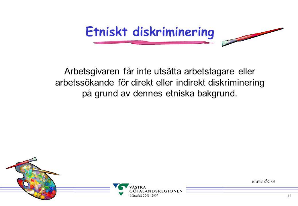 13 Mångfald 2006 - 2007 Etniskt diskriminering Arbetsgivaren får inte utsätta arbetstagare eller arbetssökande för direkt eller indirekt diskriminerin