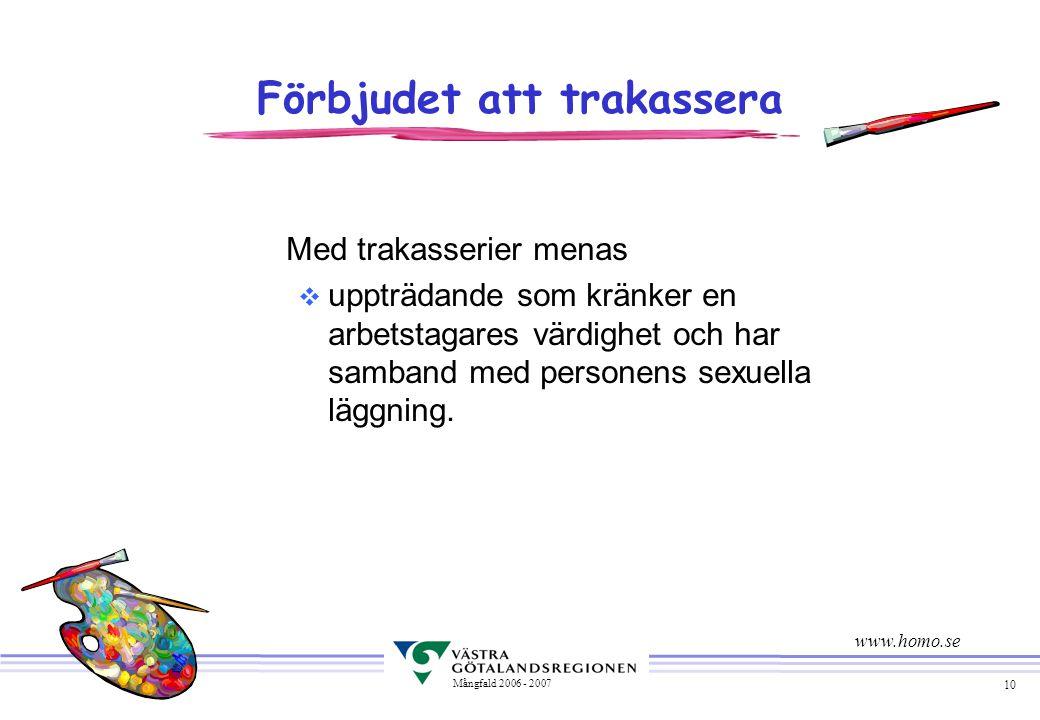 10 Mångfald 2006 - 2007 Förbjudet att trakassera Med trakasserier menas v uppträdande som kränker en arbetstagares värdighet och har samband med personens sexuella läggning.