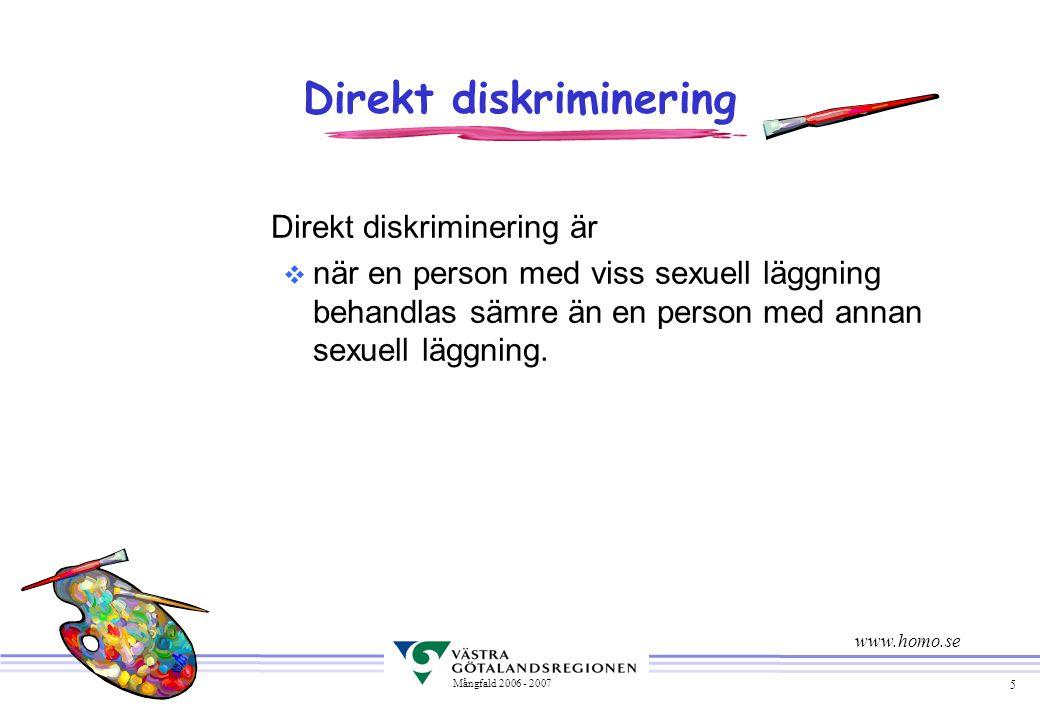 5 Mångfald 2006 - 2007 Direkt diskriminering Direkt diskriminering är v när en person med viss sexuell läggning behandlas sämre än en person med annan sexuell läggning.