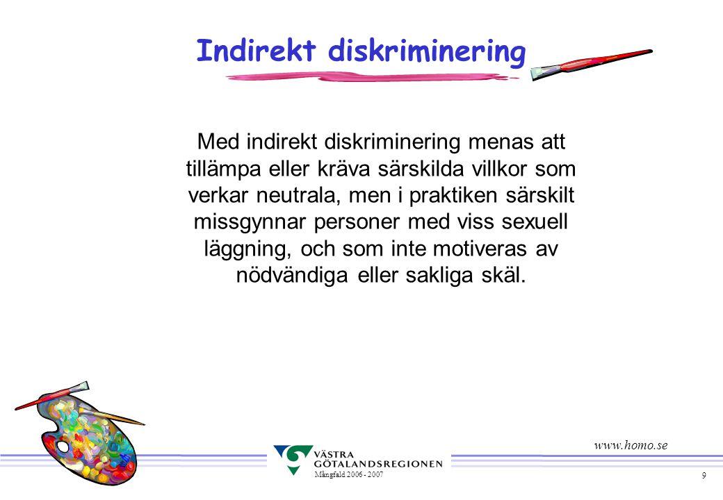 9 Mångfald 2006 - 2007 Indirekt diskriminering Med indirekt diskriminering menas att tillämpa eller kräva särskilda villkor som verkar neutrala, men i praktiken särskilt missgynnar personer med viss sexuell läggning, och som inte motiveras av nödvändiga eller sakliga skäl.