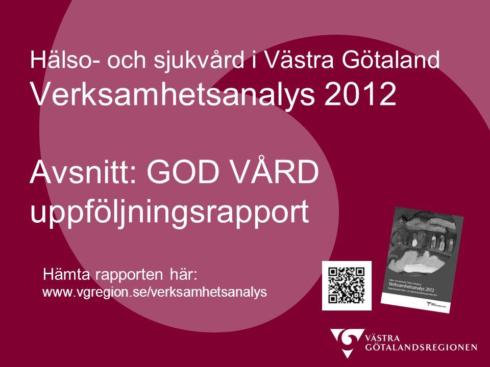 Hälso- och sjukvård i Västra Götaland Verksamhetsanalys 2012 Avsnitt: GOD VÅRD uppföljningsrapport Hämta rapporten här: www.vgregion.se/verksamhetsanalys