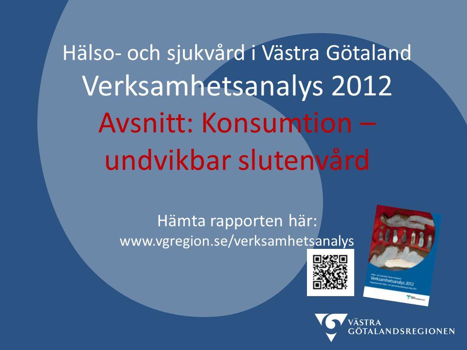 Hälso- och sjukvård i Västra Götaland Verksamhetsanalys 2012 Avsnitt: Konsumtion – undvikbar slutenvård Hämta rapporten här: www.vgregion.se/verksamhetsanalys