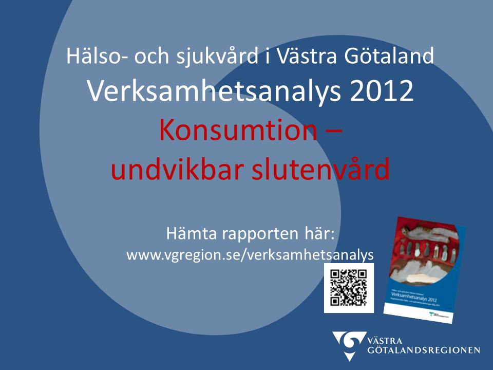 Hälso- och sjukvård i Västra Götaland Verksamhetsanalys 2012 Konsumtion – undvikbar slutenvård Hämta rapporten här: www.vgregion.se/verksamhetsanalys