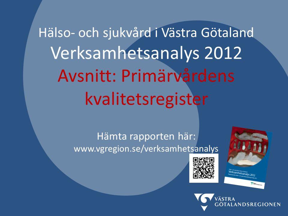 Hälso- och sjukvård i Västra Götaland Verksamhetsanalys 2012 Avsnitt: Primärvårdens kvalitetsregister Hämta rapporten här: www.vgregion.se/verksamhetsanalys