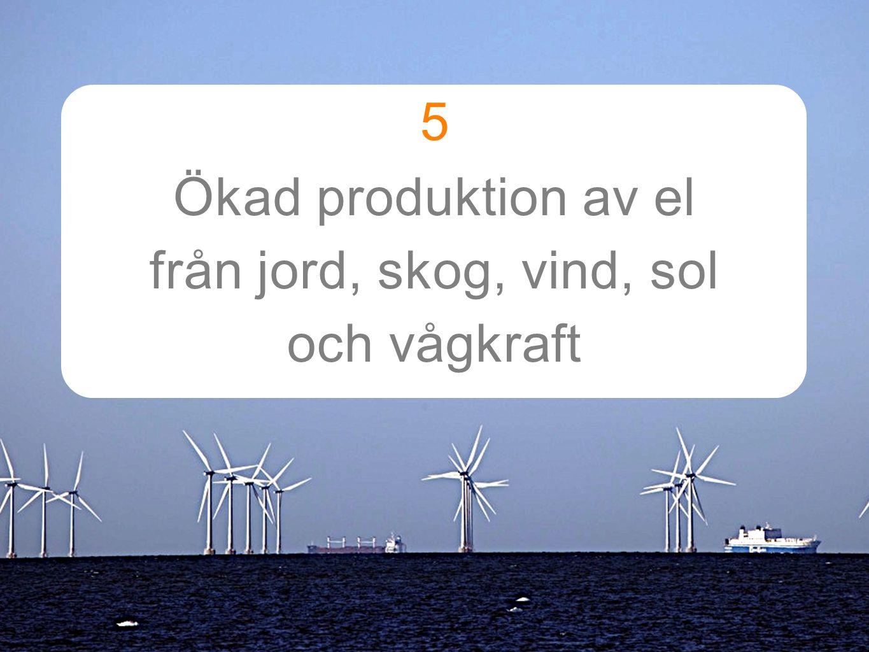 5 Ökad produktion av el från jord, skog, vind, sol och vågkraft