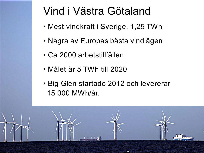 Vind i Västra Götaland Mest vindkraft i Sverige, 1,25 TWh Några av Europas bästa vindlägen Ca 2000 arbetstillfällen Målet är 5 TWh till 2020 Big Glen startade 2012 och levererar 15 000 MWh/år.