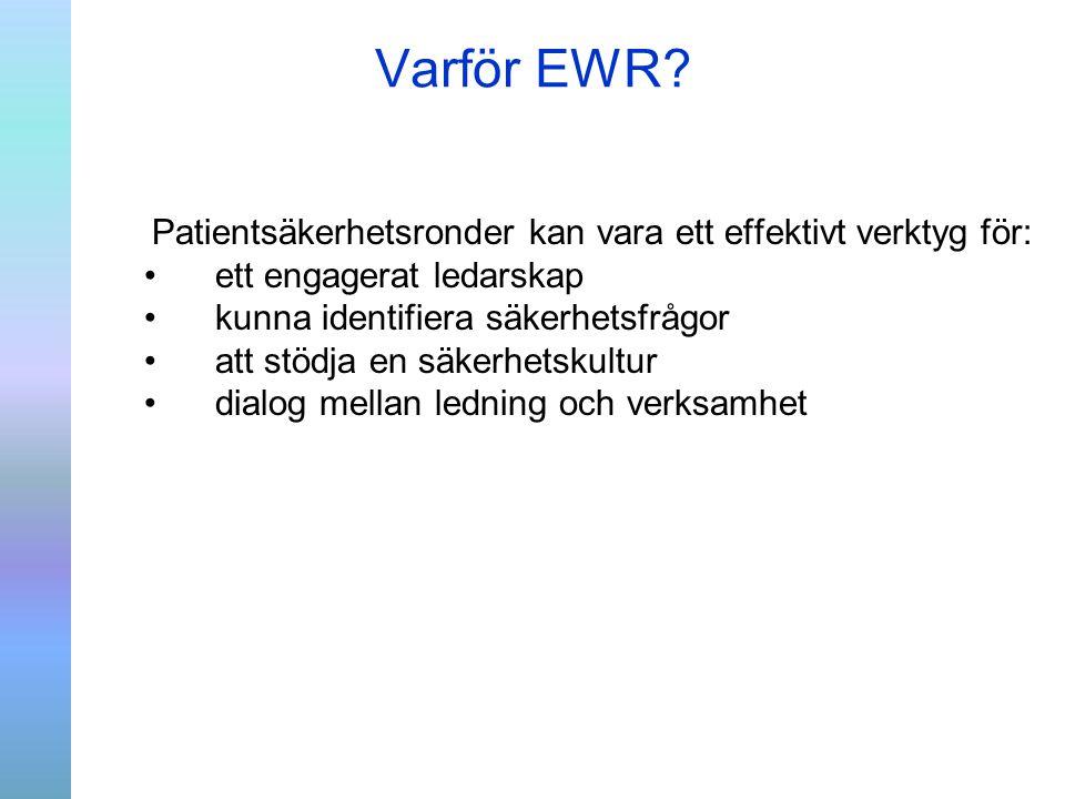 Varför EWR? Patientsäkerhetsronder kan vara ett effektivt verktyg för: ett engagerat ledarskap kunna identifiera säkerhetsfrågor att stödja en säkerhe