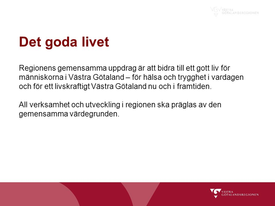Det goda livet Regionens gemensamma uppdrag är att bidra till ett gott liv för människorna i Västra Götaland – för hälsa och trygghet i vardagen och f