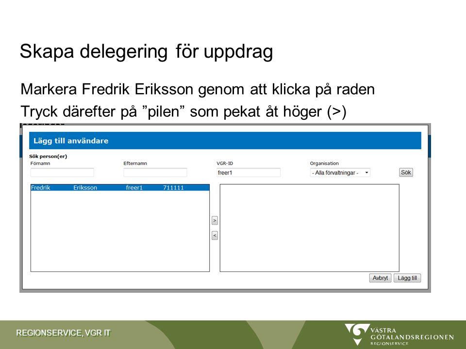 """REGIONSERVICE, VGR IT Markera Fredrik Eriksson genom att klicka på raden Tryck därefter på """"pilen"""" som pekat åt höger (>) Skapa delegering för uppdrag"""