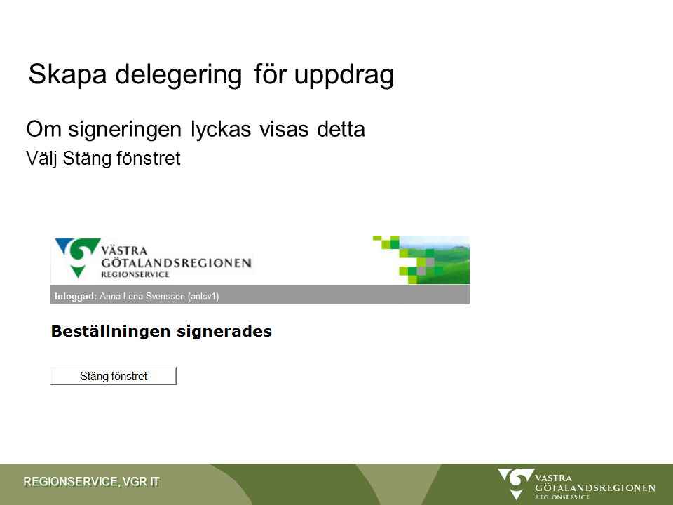 REGIONSERVICE, VGR IT Om signeringen lyckas visas detta Välj Stäng fönstret Skapa delegering för uppdrag