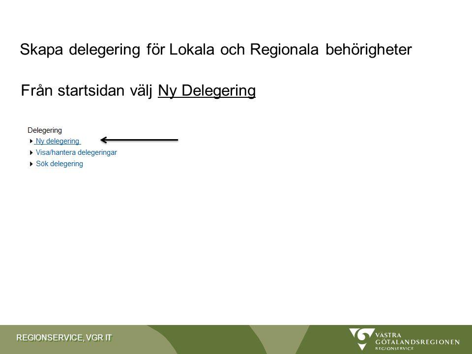 REGIONSERVICE, VGR IT Från startsidan välj Ny Delegering Skapa delegering för Lokala och Regionala behörigheter