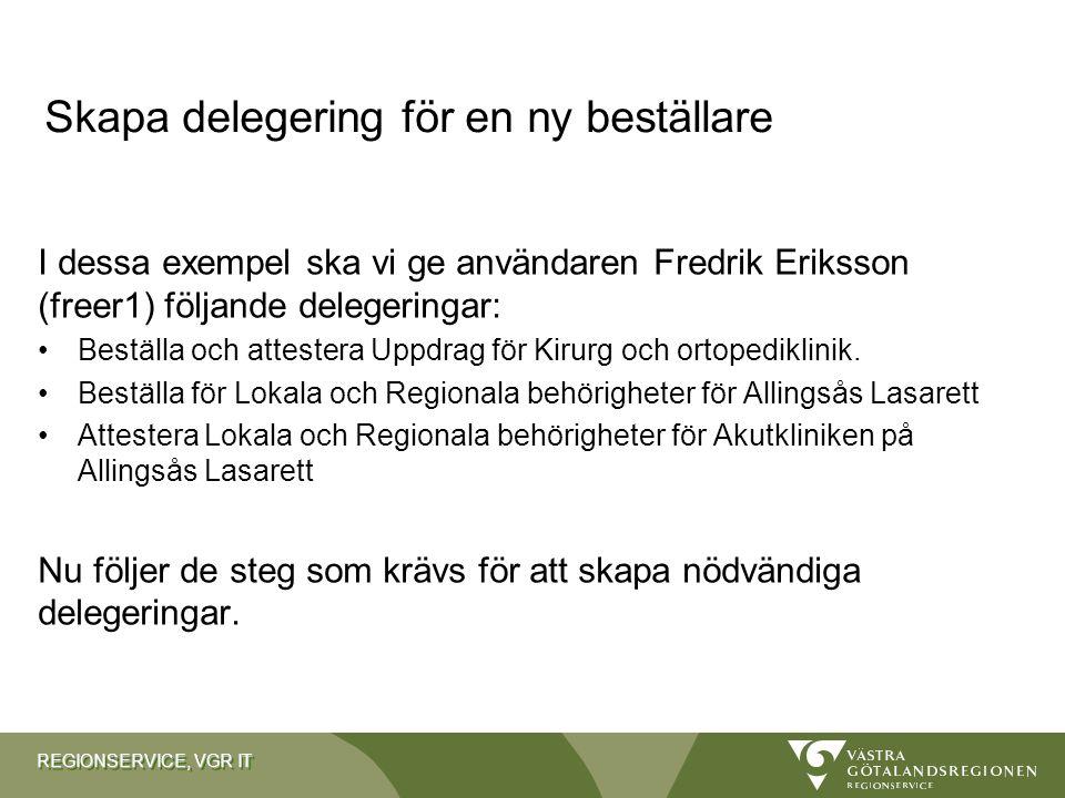 REGIONSERVICE, VGR IT Skapa delegering för en ny beställare I dessa exempel ska vi ge användaren Fredrik Eriksson (freer1) följande delegeringar: Best