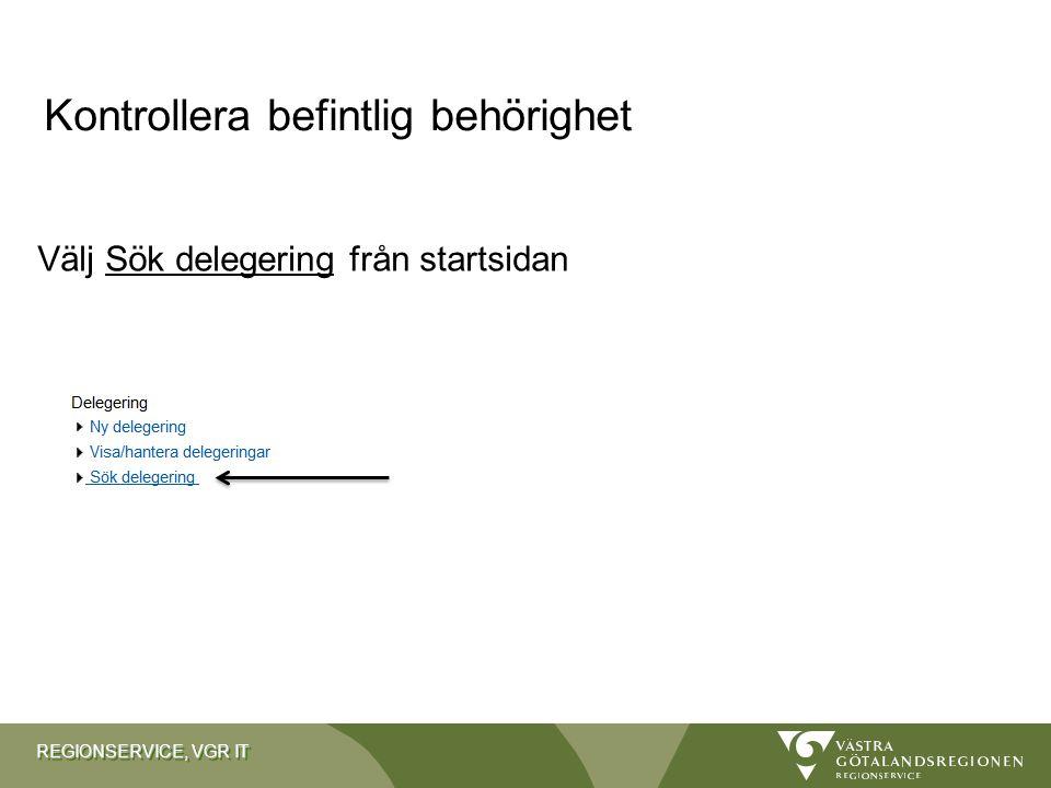 REGIONSERVICE, VGR IT Kontrollera befintlig behörighet Välj Sök delegering från startsidan