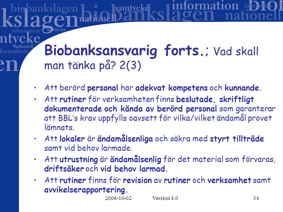 2006-10-02 Version 4.034 Biobanksansvarig forts.; Vad skall man tänka på? 2(3) Att berörd personal har adekvat kompetens och kunnande. Att rutiner för