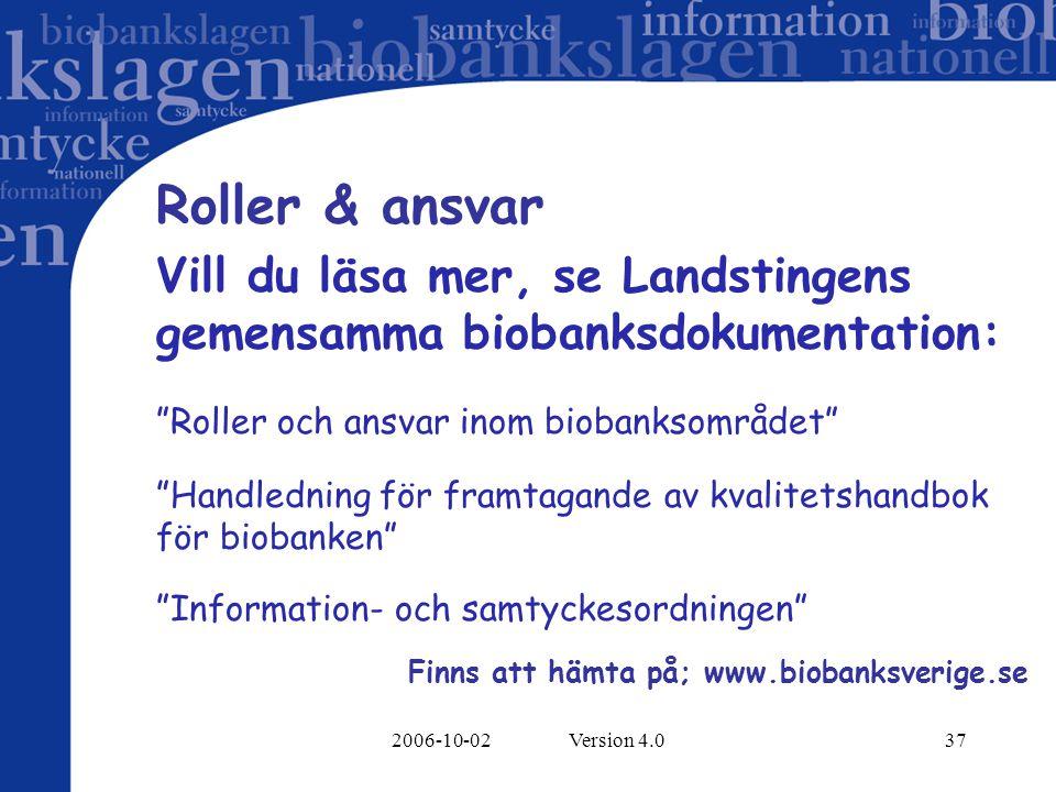 2006-10-02 Version 4.037 Roller & ansvar Vill du läsa mer, se Landstingens gemensamma biobanksdokumentation: Roller och ansvar inom biobanksområdet Handledning för framtagande av kvalitetshandbok för biobanken Information- och samtyckesordningen Finns att hämta på; www.biobanksverige.se