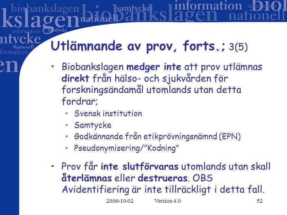 2006-10-02 Version 4.052 Utlämnande av prov, forts.; 3(5) Biobankslagen medger inte att prov utlämnas direkt från hälso- och sjukvården för forskningsändamål utomlands utan detta fordrar; Svensk institution Samtycke Godkännande från etikprövningsnämnd (EPN) Pseudonymisering/ Kodning Prov får inte slutförvaras utomlands utan skall återlämnas eller destrueras.