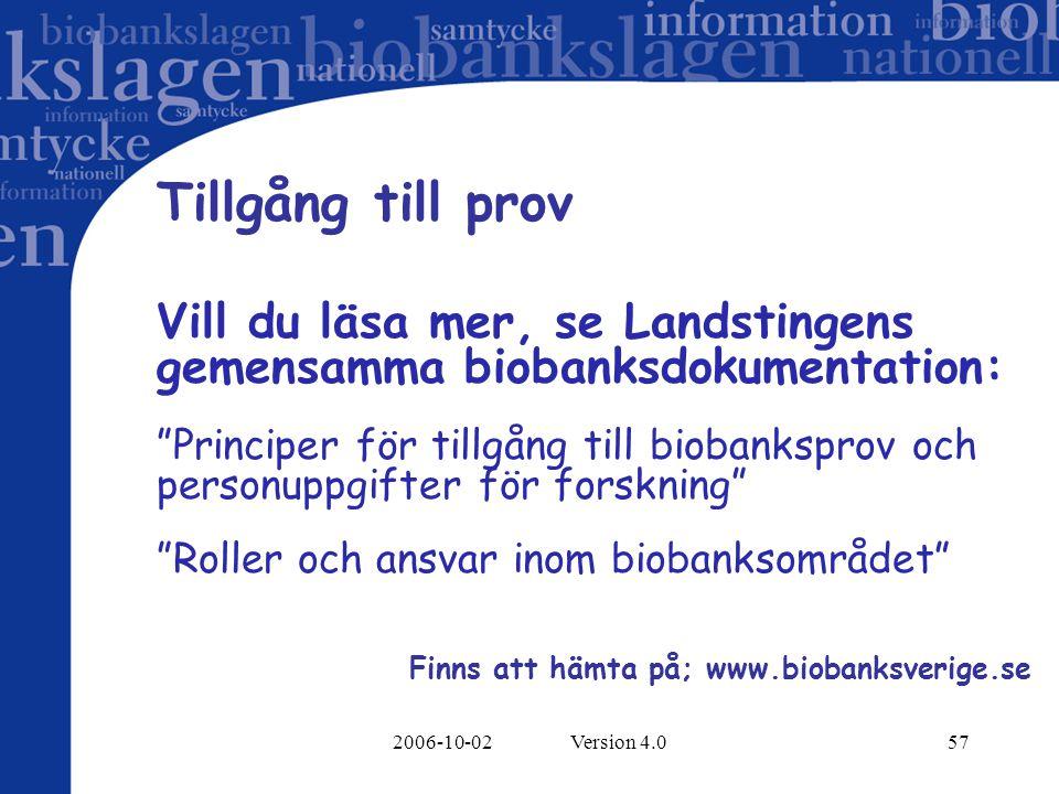 2006-10-02 Version 4.057 Tillgång till prov Vill du läsa mer, se Landstingens gemensamma biobanksdokumentation: Principer för tillgång till biobanksprov och personuppgifter för forskning Roller och ansvar inom biobanksområdet Finns att hämta på; www.biobanksverige.se