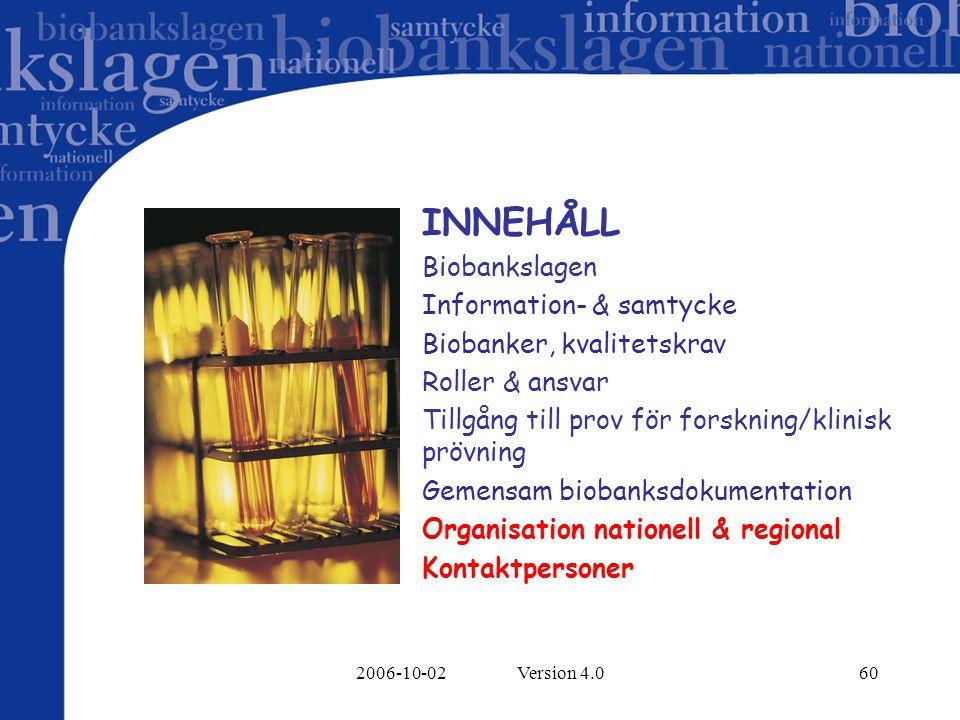 2006-10-02 Version 4.060 INNEHÅLL Biobankslagen Information- & samtycke Biobanker, kvalitetskrav Roller & ansvar Tillgång till prov för forskning/klinisk prövning Gemensam biobanksdokumentation Organisation nationell & regional Kontaktpersoner