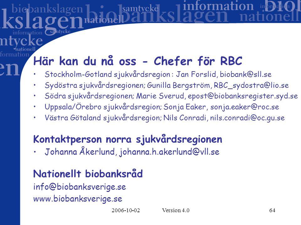 2006-10-02 Version 4.064 Här kan du nå oss - Chefer för RBC Stockholm-Gotland sjukvårdsregion : Jan Forslid, biobank@sll.se Sydöstra sjukvårdsregionen; Gunilla Bergström, RBC_sydostra@lio.se Södra sjukvårdsregionen; Marie Sverud, epost@biobanksregister.syd.se Uppsala/Örebro sjukvårdsregion; Sonja Eaker, sonja.eaker@roc.se Västra Götaland sjukvårdsregion; Nils Conradi, nils.conradi@oc.gu.se Kontaktperson norra sjukvårdsregionen Johanna Åkerlund, johanna.h.akerlund@vll.se Nationellt biobanksråd info@biobanksverige.se www.biobanksverige.se