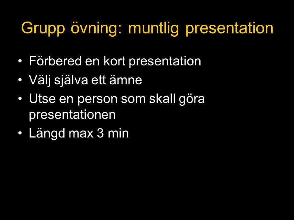 Grupp övning: muntlig presentation Förbered en kort presentation Välj själva ett ämne Utse en person som skall göra presentationen Längd max 3 min