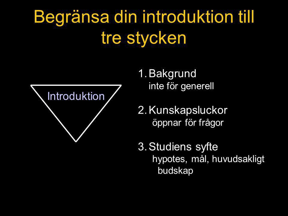 Begränsa din introduktion till tre stycken 1.Bakgrund inte för generell 2.Kunskapsluckor öppnar för frågor 3.Studiens syfte hypotes, mål, huvudsakligt budskap Introduktion