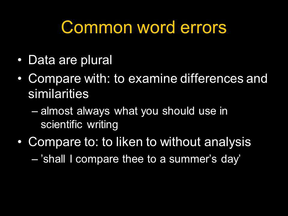 Common word errors Data are plural Compare with: to examine differences and similarities –almost always what you should use in scientific writing Comp