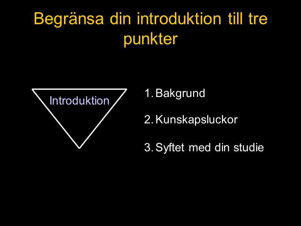 Begränsa din introduktion till tre punkter 1.Bakgrund 2.Kunskapsluckor 3.Syftet med din studie Introduktion