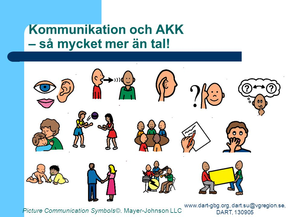 www.dart-gbg.org, dart.su@vgregion.se, DART, 130905 Kommunikation och AKK – så mycket mer än tal! Picture Communication Symbols©. Mayer-Johnson LLC