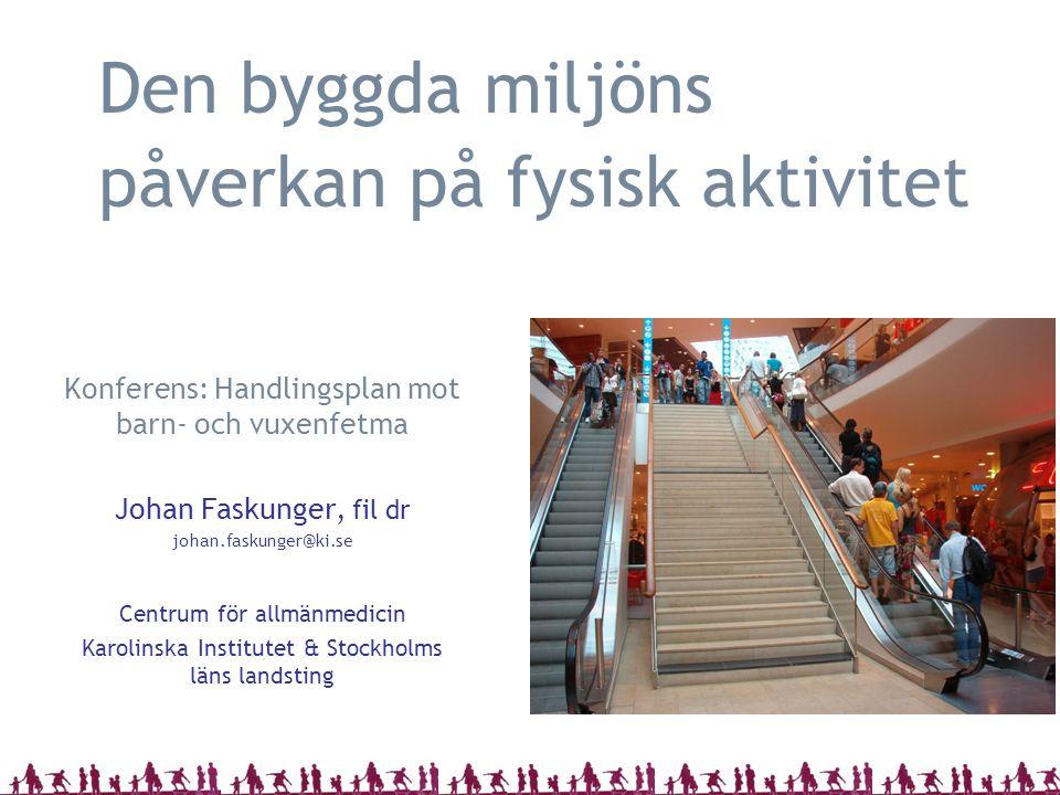 Den byggda miljöns påverkan på fysisk aktivitet Konferens: Handlingsplan mot barn- och vuxenfetma Johan Faskunger, fil dr johan.faskunger@ki.se Centrum för allmänmedicin Karolinska Institutet & Stockholms läns landsting
