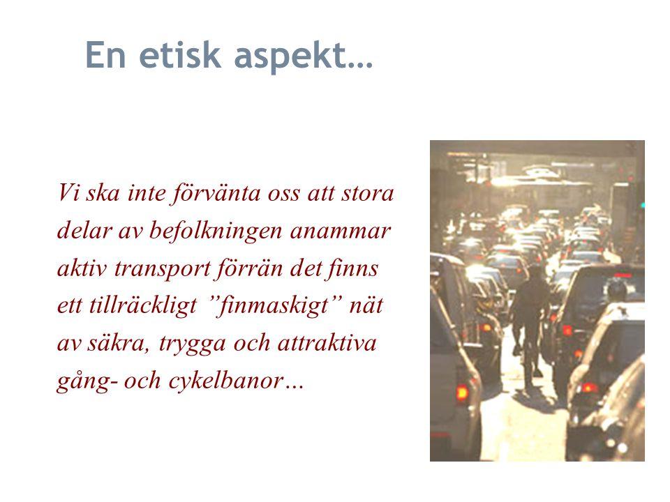 En etisk aspekt… Vi ska inte förvänta oss att stora delar av befolkningen anammar aktiv transport förrän det finns ett tillräckligt finmaskigt nät av säkra, trygga och attraktiva gång- och cykelbanor…