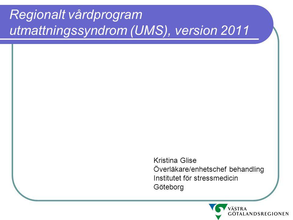 Regionalt vårdprogram utmattningssyndrom (UMS), version 2011 Kristina Glise Överläkare/enhetschef behandling Institutet för stressmedicin Göteborg