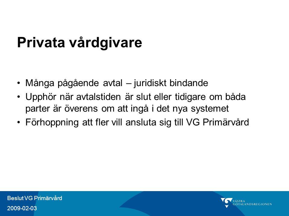 Beslut VG Primärvård 2009-02-03 Privata vårdgivare Många pågående avtal – juridiskt bindande Upphör när avtalstiden är slut eller tidigare om båda parter är överens om att ingå i det nya systemet Förhoppning att fler vill ansluta sig till VG Primärvård