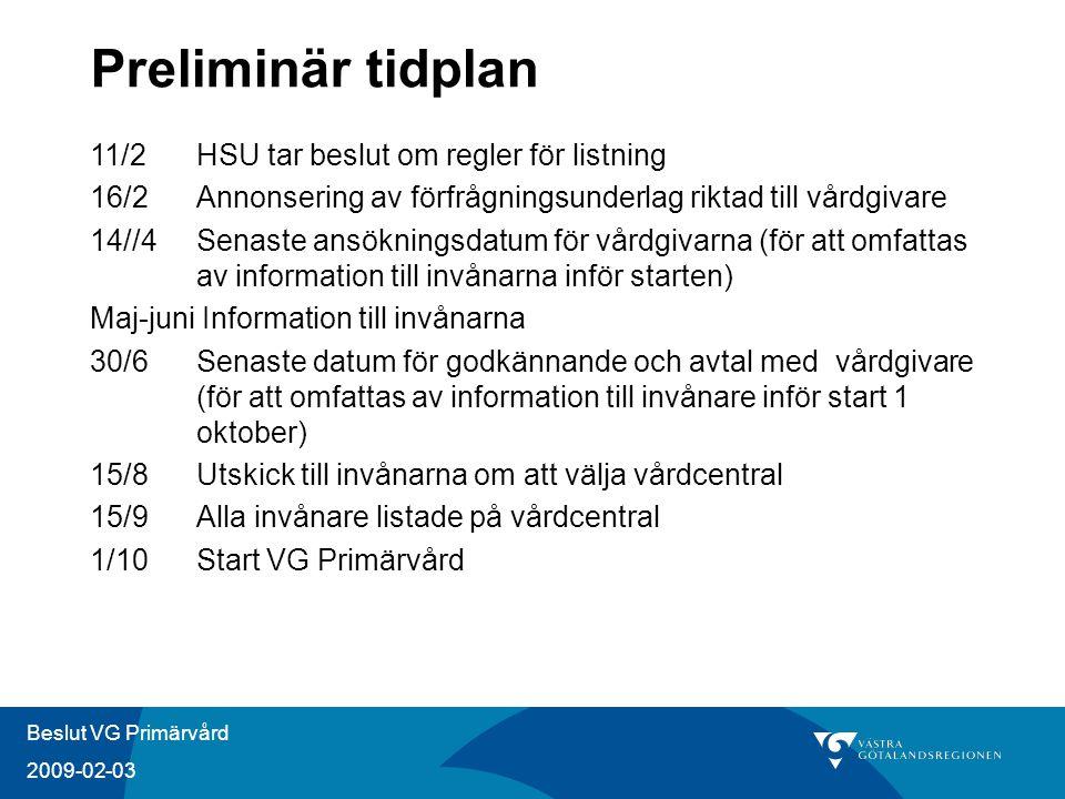Beslut VG Primärvård 2009-02-03 Preliminär tidplan 11/2 HSU tar beslut om regler för listning 16/2 Annonsering av förfrågningsunderlag riktad till vårdgivare 14//4 Senaste ansökningsdatum för vårdgivarna (för att omfattas av information till invånarna inför starten) Maj-juni Information till invånarna 30/6 Senaste datum för godkännande och avtal med vårdgivare (för att omfattas av information till invånare inför start 1 oktober) 15/8Utskick till invånarna om att välja vårdcentral 15/9 Alla invånare listade på vårdcentral 1/10 Start VG Primärvård