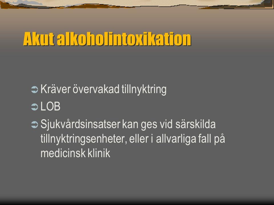 Akut alkoholintoxikation  Kräver övervakad tillnyktring  LOB  Sjukvårdsinsatser kan ges vid särskilda tillnyktringsenheter, eller i allvarliga fall