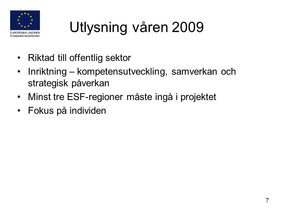 7 Utlysning våren 2009 Riktad till offentlig sektor Inriktning – kompetensutveckling, samverkan och strategisk påverkan Minst tre ESF-regioner måste ingå i projektet Fokus på individen