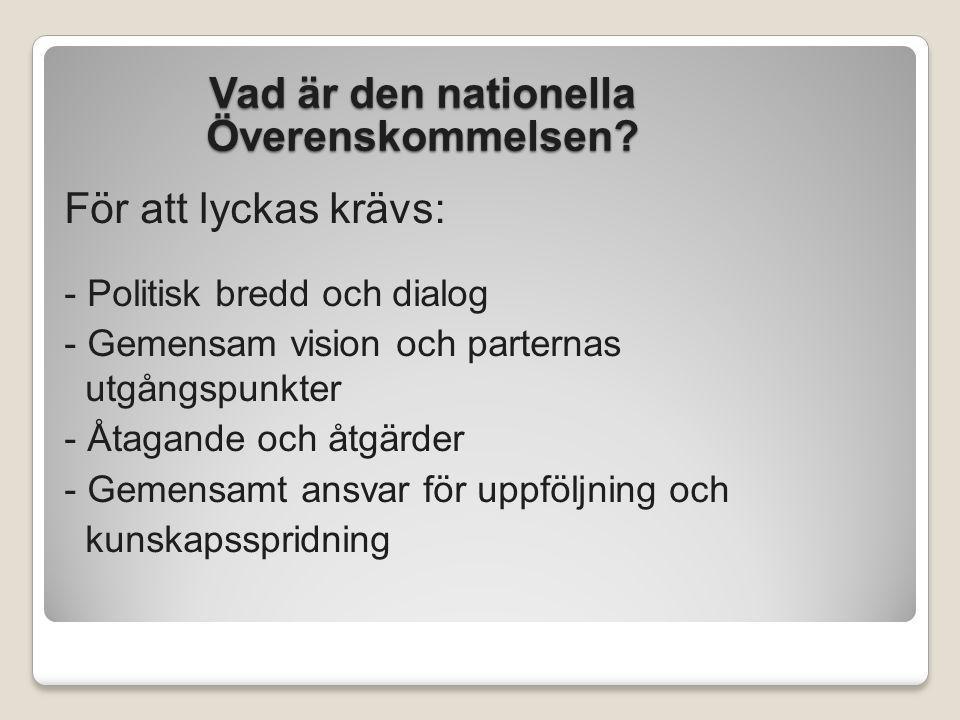 Vad är den nationella Överenskommelsen? För att lyckas krävs: - Politisk bredd och dialog - Gemensam vision och parternas utgångspunkter - Åtagande oc