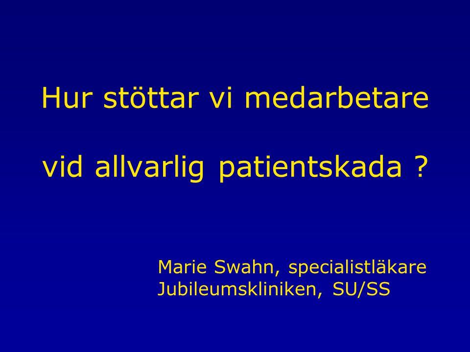 Marie Swahn, specialistläkare Jubileumskliniken, SU/SS Hur stöttar vi medarbetare vid allvarlig patientskada ?